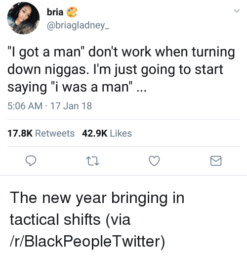"""Blackpeopletwitter, New Year's, and Work: bria  @briagladney  """"I got a man"""" don't work when turning  down niggas. l'm just going to start  saying """"i was a man"""" ..  5:06 AM 17 Jan 18  17.8K Retweets 42.9K Likes <p>The new year bringing in tactical shifts (via /r/BlackPeopleTwitter)</p>"""