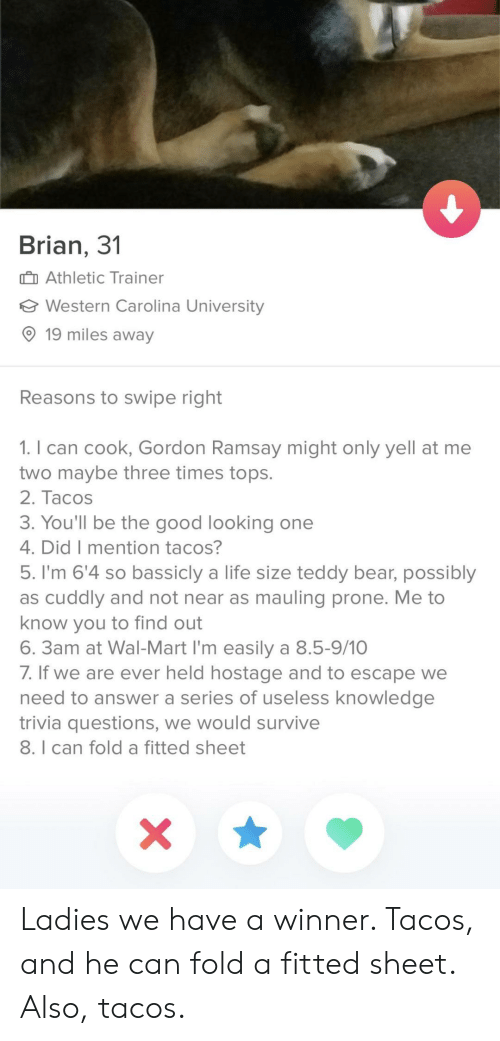 Fitted Sheet: Brian, 3'1  Athletic Trainer  Western Carolina University  O 19 miles away  Reasons to swipe right  1. I can cook, Gordon Ramsay might only yell at me  two maybe three times tops.  2. Tacos  3. You'll be the good looking one  4. DidT mention tacoS  5. I'm 6'4 so bassicly a life size teddy bear, possibly  as cuddly and not near as mauling prone. Me to  know you to find out  6. 3am at Wal-Mart I'm easily a 8.5-9/10  /. If we are ever held hostage and to escape we  need to answer a series of useless knowledge  trivia questions, we would survive  8. I can fold a fitted sheet Ladies we have a winner. Tacos, and he can fold a fitted sheet. Also, tacos.