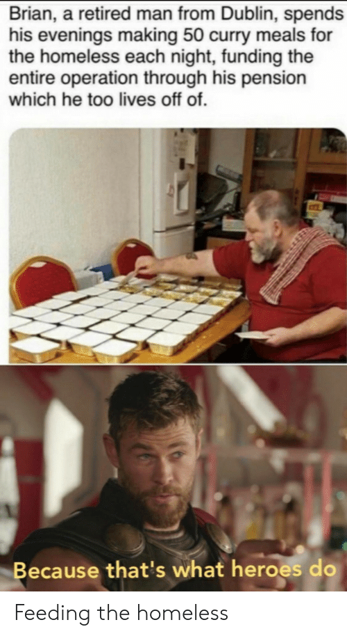Retired: Brian, a retired man from Dublin, spends  his evenings making 50 curry meals for  the homeless each night, funding the  entire operation through his pension  which he too lives off of.  Because that's what heroes do Feeding the homeless