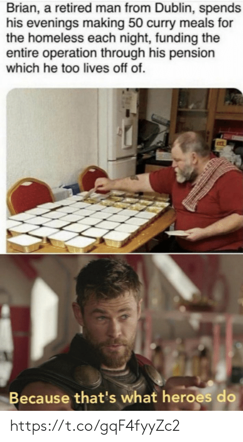 Retired: Brian, a retired man from Dublin, spends  his evenings making 50 curry meals for  the homeless each night, funding the  entire operation through his pension  which he too lives off of.  Because that's what heroes do https://t.co/gqF4fyyZc2