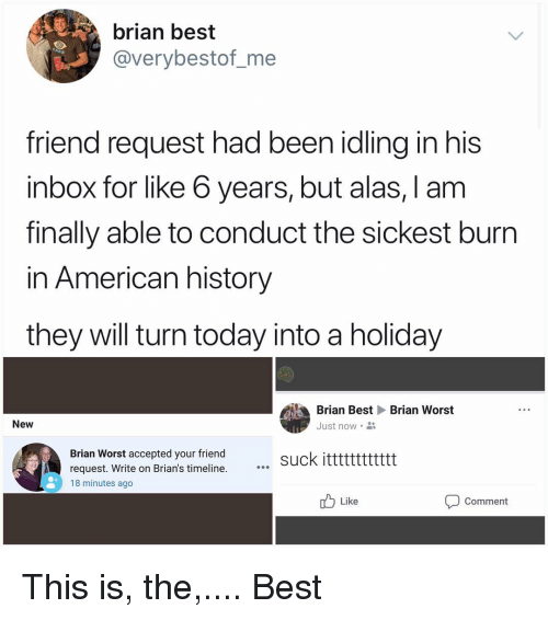 Memes, American, and Best: brian best  @verybestof_me  friend request had been idling in his  inbox for like 6 years, but alas, I am  finally able to conduct the sickest burn  in American history  they will turn today into a holiday  Brian BestBrian Worst  Just now  New  Brian Worst accepted your friend  request. Write on Brian's timeline.  18 minutes ago  suck itttttttttttt  Like  Comment This is, the,.... Best
