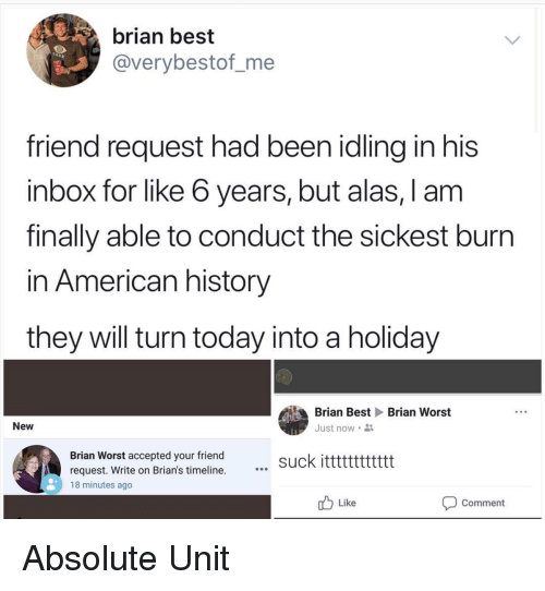 American History: brian best  @verybestof_me  friend request had been idling in his  inbox for like 6 years, but alas, I am  finally able to conduct the sickest burn  in American history  they will turn today into a holiday  Brian Best Brian Worst  New  Just now .  Brian Worst accepted your friend  request. Write on Brian's timeline.  suck itttttttttttt  18 minutes ago  Like  Comment Absolute Unit