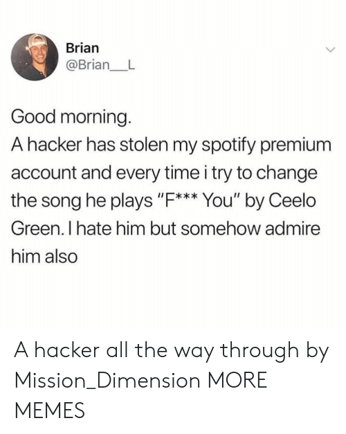 """Heing: Brian  @Brian_ L  Good morning.  A hacker has stolen my spotify premium  account and every time i try to change  the song he plays """"F. You' by Ceelo  I*  Green. I hate him but somehow admire  him also A hacker all the way through by Mission_Dimension MORE MEMES"""