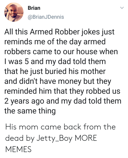 robbers: Brian  @BrianJDennis  All this Armed Robber jokes just  reminds me of the day armed  robbers came to our house when  I was 5 and my dad told them  that he just buried his mother  and didn't have money but they  reminded him that they robbed us  2 years ago and my dad told them  the same thing His mom came back from the dead by Jetty_Boy MORE MEMES
