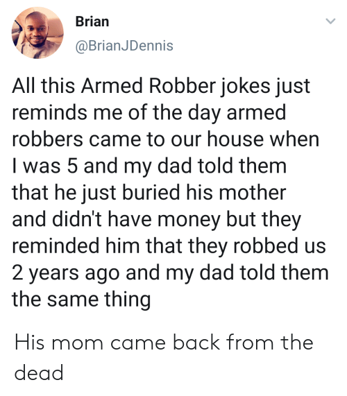 robbers: Brian  @BrianJDennis  All this Armed Robber jokes just  reminds me of the day armed  robbers came to our house when  I was 5 and my dad told them  that he just buried his mother  and didn't have money but they  reminded him that they robbed us  2 years ago and my dad told them  the same thing His mom came back from the dead