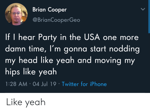 Head, Iphone, and Party: Brian Cooper  @BrianCooperGeo  If I hear Party in the USA one more  damn time, I'm gonna start nodding  my head like yeah and moving my  hips like yeah  1:28 AM 04 Jul 19 Twitter for iPhone Like yeah