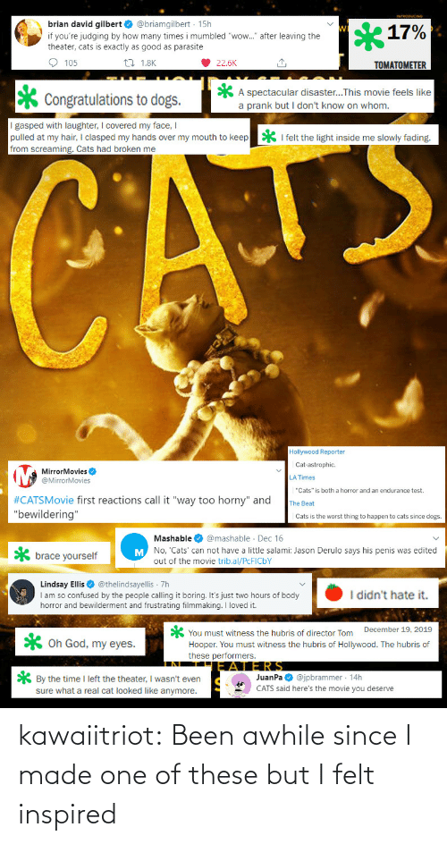 "the time: brian david gilbert O @briamgilbert · 15h  17%  if you're judging by how many times i mumbled ""wow."" after leaving the  theater, cats is exactly as good as parasite  O 105  27 1.8K  22.6K  TOMATOMETER  A spectacular disaster...This movie feels like  a prank but I don't know on whom.  Congratulations to dogs.  I gasped with laughter, I covered my face, I  pulled at my hair, I clasped my hands over my mouth to keep  from screaming. Cats had broken me  * I felt the light inside me slowly fading.  CATE  Hollywood Reporter  Cat-astrophic.  MirrorMovies O  @MirrorMovies  LA Times  ""Cats"" is both a horror and an endurance test.  #CATSMovie first reactions call it ""way too horny"" and  ""bewildering""  The Beat  Cats is the worst thing to happen to cats since dogs.  Mashable O @mashable · Dec 16  M No, 'Cats' can not have a little salami: Jason Derulo says his penis was edited  brace yourself  out of the movie trib.al/PCFICBY  Lindsay Ellis O @thelindsayellis 7h  I am so confused by the people calling it boring. It's just two hours of body  horror and bewilderment and frustrating filmmaking. I loved it.  I didn't hate it.  You must witness the hubris of director Tom December 19, 2019  Hooper. You must witness the hubris of Hollywood. The hubris of  these performers.  X Oh God, my eyes.  JERS  JuanPa O @jpbrammer · 14h  CATS said here's the movie you deserve  * By the time I left the theater, I wasn't even  sure what a real cat looked like anymore. kawaiitriot:  Been awhile since I made one of these but I felt inspired"