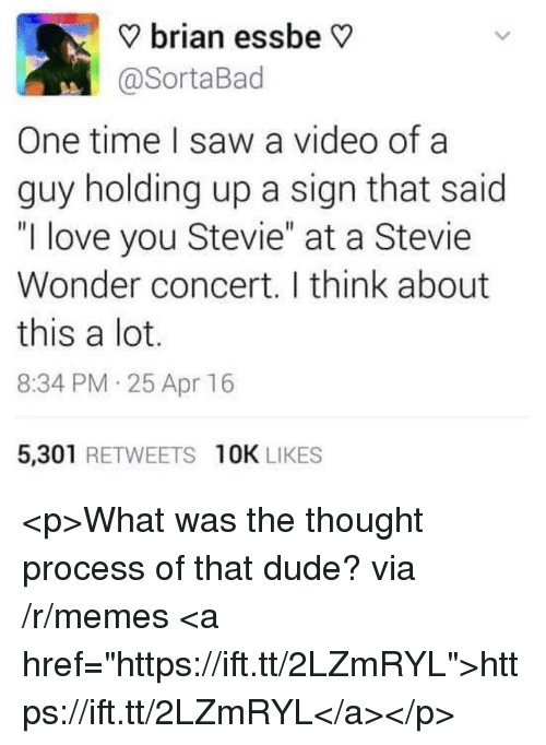"""thought process: ? brian essbe V  @SortaBad  One time I saw a video of a  guy holding up a sign that said  """"I love you Stevie"""" at a Stevie  Wonder concert. I think about  this a lot.  8:34 PM 25 Apr 16  5,301 RETWEETS 10K LIKES <p>What was the thought process of that dude? via /r/memes <a href=""""https://ift.tt/2LZmRYL"""">https://ift.tt/2LZmRYL</a></p>"""