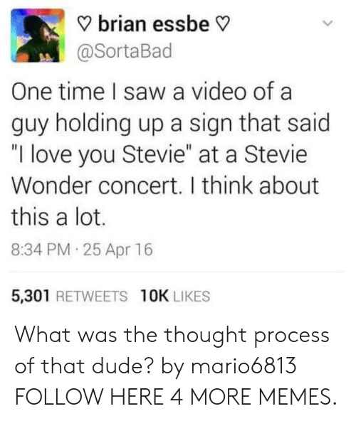 """thought process: ? brian essbe V  @SortaBad  One time I saw a video of a  guy holding up a sign that said  """"I love you Stevie"""" at a Stevie  Wonder concert. I think about  this a lot.  8:34 PM 25 Apr 16  5,301 RETWEETS 10K LIKES What was the thought process of that dude? by mario6813 FOLLOW HERE 4 MORE MEMES."""