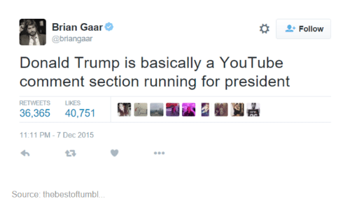Youtubeable: Brian Gaar  Follow  @briangaar  Donald Trump is basically a YouTube  comment section running for president  RETWEETS LIKES  36,365 40.751  11:11 PM 7 Dec 2015  Source: thebestoftumbl...