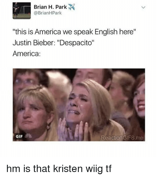 """reaction gifs: Brian H. Park  @Brian HPark  """"this is America we speak English here""""  Justin Bieber: """"Despacito""""  America:  GIF  Reaction GIFS me hm is that kristen wiig tf"""