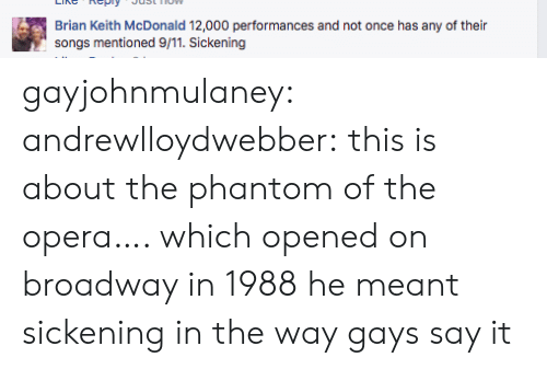 Opera: Brian Keith McDonald 12,000 performances and not once has any of their  songs mentioned 9/11. Sickening gayjohnmulaney:  andrewlloydwebber: this is about the phantom of the opera…. which opened on broadway in 1988 he meant sickening in the way gays say it