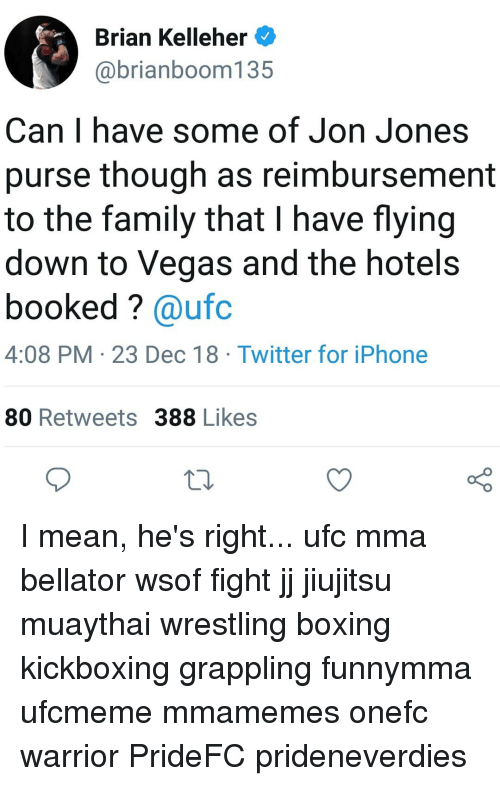 Boxing, Family, and Iphone: Brian Kelleher  @brianboom135  Can I have some of Jon Jones  purse though as reimbursement  to the family that I have flying  down to Vegas and the hotel:s  booked? @ufc  4:08 PM 23 Dec 18 Twitter for iPhone  80 Retweets 388 Likes  10 I mean, he's right... ufc mma bellator wsof fight jj jiujitsu muaythai wrestling boxing kickboxing grappling funnymma ufcmeme mmamemes onefc warrior PrideFC prideneverdies
