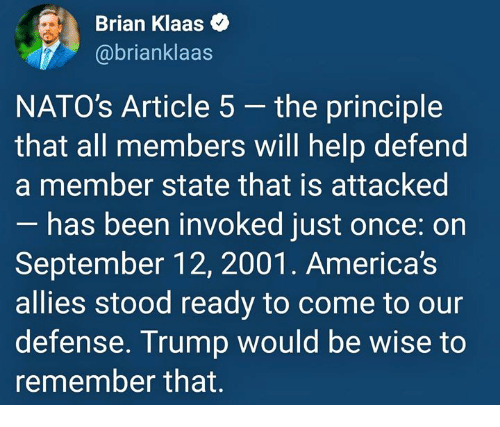 Help, Trump, and Been: Brian Klaas  @brianklaas  NATO's Article 5 - the principle  that all members will help defend  a member state that is attacked  has been invoked just once: on  September 12, 2001. America's  allies stood ready to come to our  defense. Trump would be wise to  remember that.