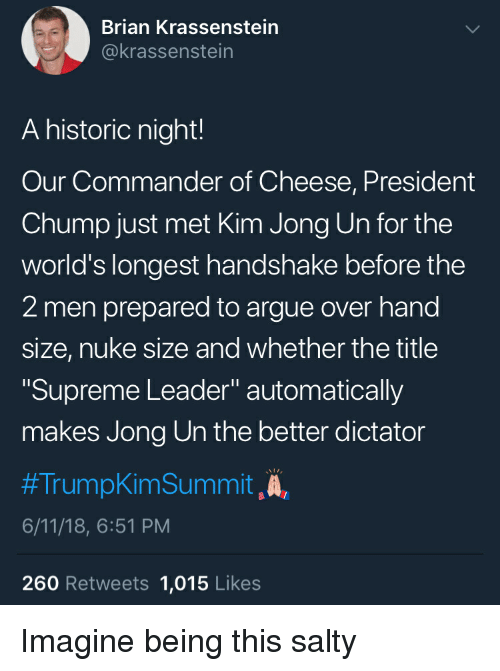 "Arguing, Kim Jong-Un, and Being Salty: Brian Krassenstein  @krassenstein  A historic night!  Our Commander of Cheese, President  Chump just met Kim Jong Un for the  world's longest handshake before the  2 men prepared to argue over hand  size, nuke size and whether the title  Supreme Leader"" automatically  makes Jong Un the better dictator  #TrumokimSummit ,A,  6/11/18, 6:51 PM  260 Retweets 1,015 Likes Imagine being this salty"