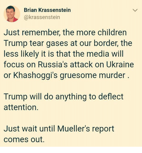 Ukraine: Brian Krassenstein  @krassenstein  Just remember, the more children  Trump tear gases at our border, the  less likely it is that the media will  focus on Russia's attack on Ukraine  or Khashoggi's gruesome murder  12  Trump will do anything to deflect  attention.  Just wait until Mueller's report  comes out.