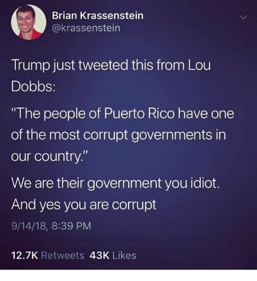 """Puerto Rico: Brian Krassenstein  @krassenstein  Trump just tweeted this from Lou  Dobbs:  The people of Puerto Rico have one  of the most corrupt governments in  our country.""""  We are their government you idiot.  And yes you are corrupt  9/14/18, 8:39 PM  12.7K Retweets 43K Likes"""