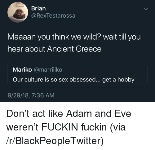 Adam and Eve, Blackpeopletwitter, and Sex: Brian  @Rexlestarossa  Maaaan you think we wild? wait till you  hear about Ancient Greece  Mariko @marriiko  Our culture is so sex obsessed... get a hobby  9/29/18, 7:36 AM Don't act like Adam and Eve weren't FUCKIN fuckin (via /r/BlackPeopleTwitter)