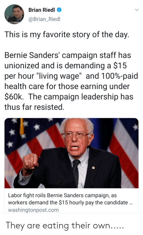"""Bernie Sanders, Leadership, and Living: Brian Riedl  @Brian_Riedl  RIEDL  This is my favorite story of the day  Bernie Sanders' campaign staff has  unionized and is demanding a $15  per hour """"living wage"""" and 100%-paid  health care for those earning under  $60k. The campaign leadership has  thus far resisted  Labor fight roils Bernie Sanders campaign, as  workers demand the $15 hourly pay the candidate  washingtonpost.com They are eating their own....."""