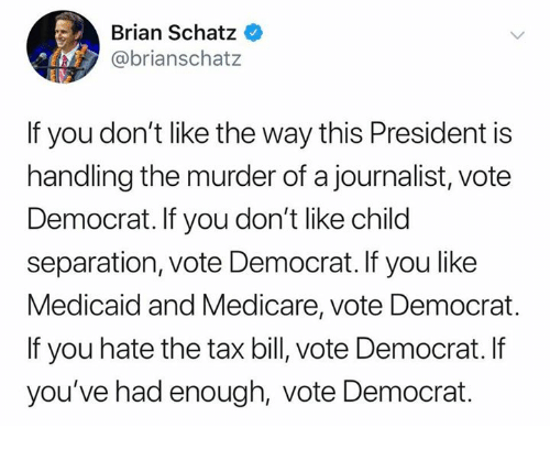 Medicare, Murder, and Medicaid: Brian Schatz  @brianschatz  If you don't like the way this President is  handling the murder of a journalist, vote  Democrat. If you don't like child  separation, vote Democrat. If you like  Medicaid and Medicare, vote Democrat.  If you hate the tax bill, vote Democrat. If  you've had enough, vote Democrat