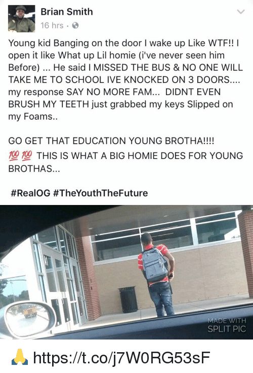 Teething: Brian Smith  16 hrs .  Young kid Banging on the door I wake up Like WTF!! I  open it like What up Lil homie (i've never seen him  Before). He said I MISSED THE BUS & NO ONE WILL  TAKE ME TO SCHOOL IVE KNOCKED ON 3 DOORS...  my response SAY NO MORE FAM... DIDNT EVEN  BRUSH MY TEETH just grabbed my keys Slipped on  my Foams..  GO GET THAT EDUCATION YOUNG BROTHA!!!!  塑型THIS IS WHAT A BIG HOMIE DOES FOR YOUNG  BROTHAS..  #RealOG #TheYouthTheFuture  MADE WITH  SPLIT PIC 🙏 https://t.co/j7W0RG53sF