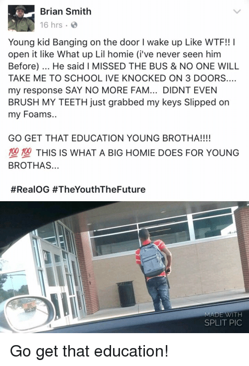 Banging: Brian Smith  16 hrs .  Young kid Banging on the door I wake up Like WTF!! I  open it like What up Lil homie (i've never seen him  Before). He said I MISSED THE BUS & NO ONE WILL  TAKE ME TO SCHOOL IVE KNOCKED ON 3 DOORS.…  my response SAY NO MORE FAM... DIDNT EVEN  BRUSH MY TEETH just grabbed my keys Slipped on  my Foams..  GO GET THAT EDUCATION YOUNG BROTHA!!!!  型塑THIS IS WHAT A BIG HOMIE DOES FOR YOUNG  BROTHAS...  #RealOG #TheYouthTheFuture  MADE WITH  SPLIT PIC Go get that education!