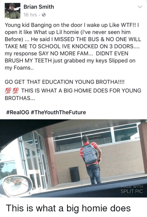 what up: Brian Smith  16 hrs  Young kid Banging on the door I wake up Like WTF!! I  open it like What up Lil homie (i've never seen him  Before). He said I MISSED THE BUS & NO ONE WILL  TAKE ME TO SCHOOL IVE KNOCKED ON 3 DOORS.…  my response SAY NO MORE FAM... DIDNT EVEN  BRUSH MY TEETH just grabbed my keys Slipped on  my Foams..  grabbed my keys  GO GET THAT EDUCATION YOUNG BROTHA!!!!  型塑THIS IS WHAT A BIG HOMIE DOES FOR YOUNG  BROTHAS...  #RealOG #TheYouthTheFuture  MADE WITH  SPLIT PIC This is what a big homie does