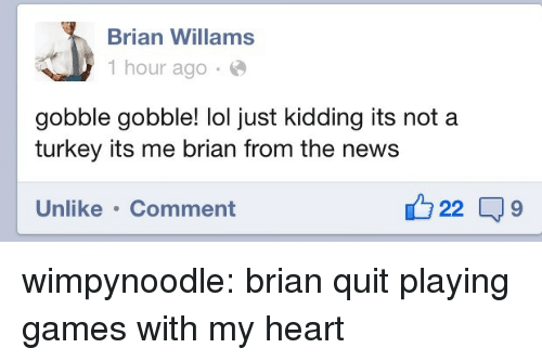 gobble gobble: Brian Willams  1 hour ago  gobble gobble! lol just kidding its not a  turkey its me brian from the news  Unlike .Comment  22 9 wimpynoodle:  brian quit playing games with my heart