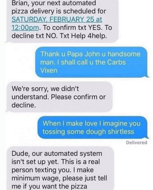 Dude, Love, and Pizza: Brian, your next automated  pizza delivery is scheduled for  SATURDAY FEBRUARY 25 at  12:00pm. To confirm txt YES. To  decline txt NO. Txt Help 4help.  Thank u Papa John u handsome  man. I shall call u the Carbs  Vixen  We're sorry, we didn't  understand. Please confirm or  decline.  When I make love I imagine you  tossing some dough shirtless  Delivered  Dude, our automated system  isn't set up yet. This is a real  person texting you. I make  minimum wage, please just tell  me if you want the pizza