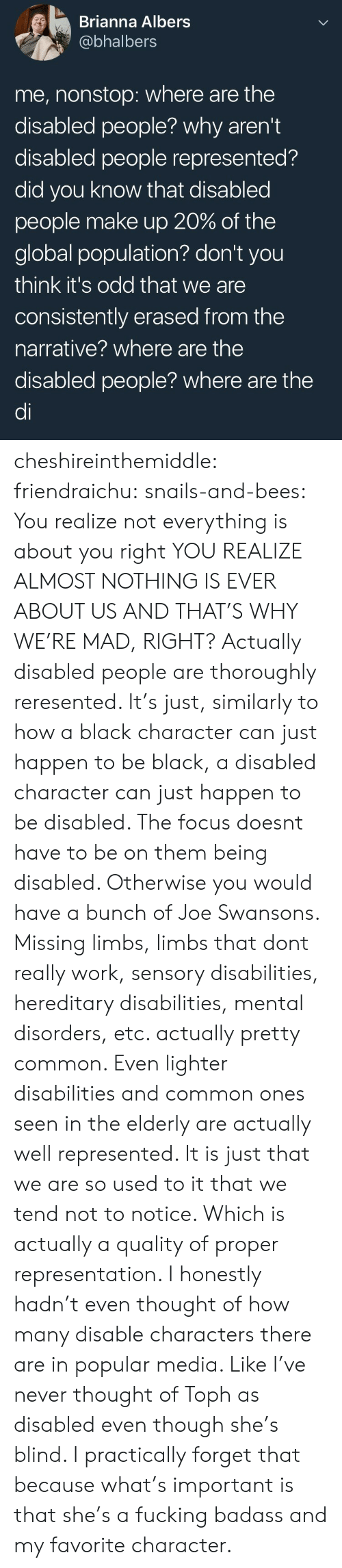 Tumblr, Work, and Black: Brianna Albers  @bhalbers  me, nonstop: where are the  disabled people? why aren't  disabled people represented?  did you know that disabled  people make up 20% of the  global population? don't you  think it's odd that we are  consistently erased from the  narrative? where are the  disabled people? where are the  di cheshireinthemiddle:  friendraichu:  snails-and-bees:  You realize not everything is about you right  YOU REALIZE ALMOST NOTHING IS EVER ABOUT US AND THAT'S WHY WE'RE MAD, RIGHT?  Actually disabled people are thoroughly reresented. It's just, similarly to how a black character can just happen to be black, a disabled character can just happen to be disabled. The focus doesnt have to be on them being disabled. Otherwise you would have a bunch of Joe Swansons. Missing limbs, limbs that dont really work, sensory disabilities, hereditary disabilities, mental disorders, etc. actually pretty common. Even lighter disabilities and common ones seen in the elderly are actually well represented. It is just that we are so used to it that we tend not to notice. Which is actually a quality of proper representation.   I honestly hadn't even thought of how many disable characters there are in popular media. Like I've never thought of Toph as disabled even though she's blind. I practically forget that because what's important is that she's a fucking badass and my favorite character.