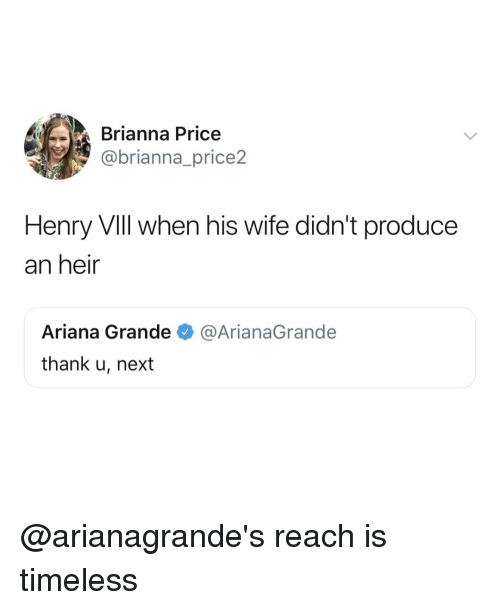 Ariana Grande, Relatable, and Wife: Brianna Price  @brianna_price2  Henry Vill when his wife didn't produce  an heir  Ariana Grande  thank u, next  @ArianaGrande @arianagrande's reach is timeless