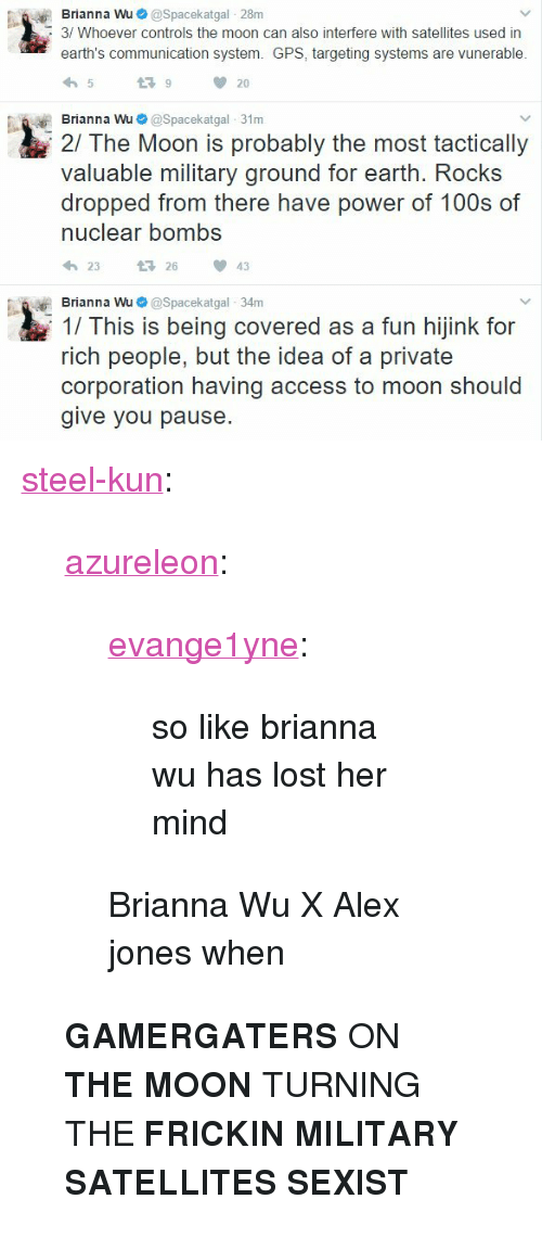 "Tumblr, Gps, and Lost: Brianna Wu@Spacekatgal 28m  3/ Whoever controls the moon can also interfere with satellites used in  earth's communication system. GPS, targeting systems are vunerable.  Brianna Wu@Spacekatgal 31m  2/ The Moon is probably the most tactically  valuable military ground for earth. Rocks  dropped from there have power of 100s of  nuclear bombs  232643  Brianna Wu@Spacekatgal 34m  1/ This is being co  rich people, but the idea of a private  corporation having access to moon should  give you pause.  vered as a fun hiiink for <p><a href=""http://steel-kun.tumblr.com/post/157841453333/evange1yne-so-like-brianna-wu-has-lost-her-mind"" class=""tumblr_blog"">steel-kun</a>:</p><blockquote> <p><a href=""http://azureleon.tumblr.com/post/157841389256/evange1yne-so-like-brianna-wu-has-lost-her-mind"" class=""tumblr_blog"">azureleon</a>:</p> <blockquote> <p><a href=""http://evange1yne.tumblr.com/post/157813974786/so-like-brianna-wu-has-lost-her-mind"" class=""tumblr_blog"">evange1yne</a>:</p> <blockquote><p>so like brianna wu has lost her mind<br/></p></blockquote>  <p>Brianna Wu X Alex jones when</p> </blockquote> <p><b>GAMERGATERS</b> ON <b>THE MOON</b> TURNING THE <b>FRICKIN MILITARY SATELLITES SEXIST</b><br/></p> </blockquote>"