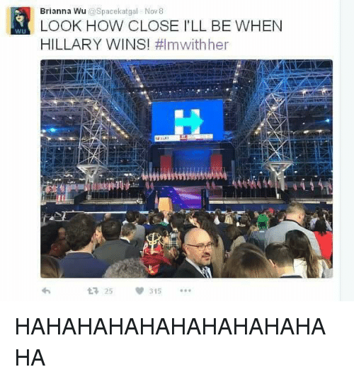 Memes, 🤖, and Hahahahahahahahahahaha: Brianna Wu  Spacekatgal Nov 8  LOOK HOW CLOSE l'LL BE WHEN  HILLARY WINS  #lmwithher  v 315  25 HAHAHAHAHAHAHAHAHAHAHA