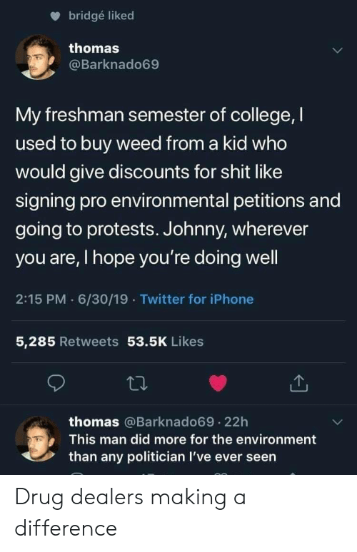 Man Did: bridgé liked  thomas  @Barknado69  My freshman semester of college, I  used to buy weed from a kid who  would give discounts for shit like  signing pro environmental petitions and  going to protests. Johnny, wherever  you are, I hope you're doing well  2:15 PM 6/30/19 Twitter for iPhone  5,285 Retweets 53.5K Likes  thomas @Barknado69.22h  This man did more for the environment  than any politician I've ever seen Drug dealers making a difference