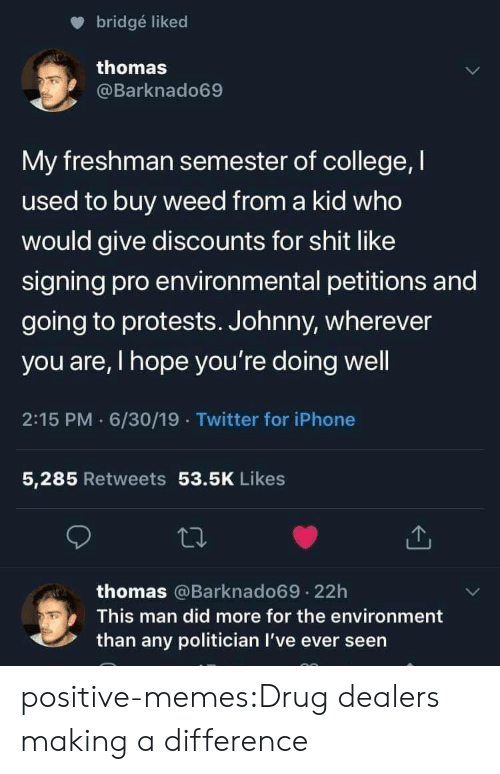 Man Did: bridgé liked  thomas  @Barknado69  My freshman semester of college, I  used to buy weed from a kid who  would give discounts for shit like  signing pro environmental petitions and  going to protests. Johnny, wherever  you are, I hope you're doing well  2:15 PM 6/30/19 Twitter for iPhone  5,285 Retweets 53.5K Likes  thomas @Barknado69.22h  This man did more for the environment  than any politician I've ever seen positive-memes:Drug dealers making a difference