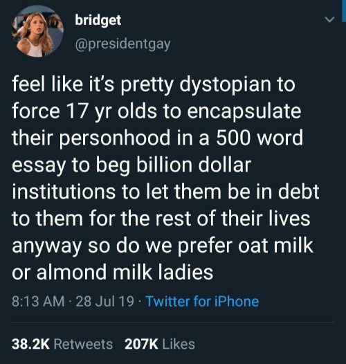dystopian: bridget  @presidentgay  feel like it's pretty dystopian to  force 17 yr olds to encapsulate  their personhood in a 500 word  essay to beg billion dollar  institutions to let them be in debt  to them for the rest of their lives  anyway so do we prefer oat milk  or almond milk ladies  8:13 AM 28 Jul 19 Twitter for iPhone  38.2K Retweets 207K Likes