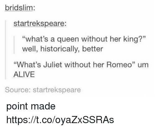 """Alive, Queen, and Her: bridslim:  startrekspeare:  """"what's a queen without her king?""""  well, historically, better  """"What's Juliet without her Romeo"""" um  ALIVE  15  Source: startrekspeare point made https://t.co/oyaZxSSRAs"""