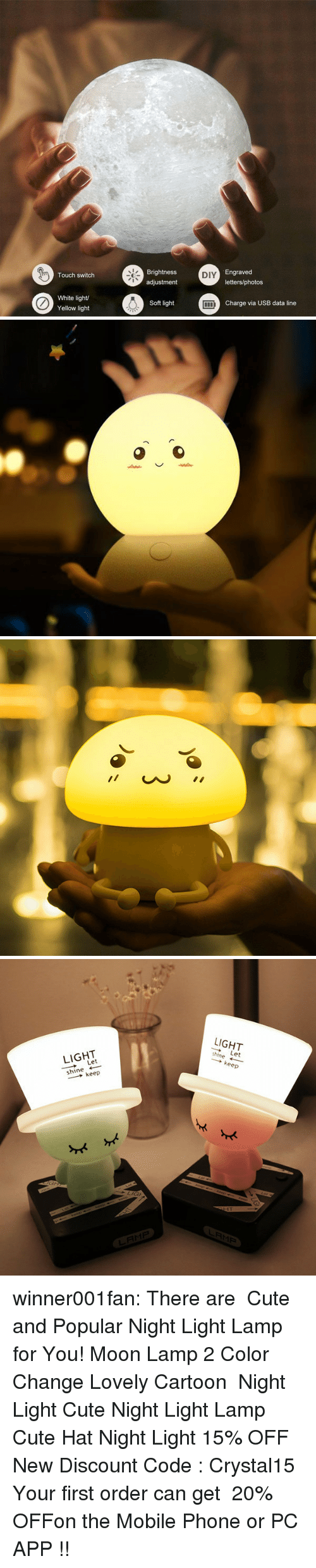 First Order: Brightness  adjustment  Engraved  letters/photos  Touch switch  DIY  White light  Yellow light  Soft light  Charge via USB data line   LIGHT  LIGHT  ー→ Let  shine ←  → keep  hine Let  → keep  LRM尸 winner001fan: There are Cute and Popular Night Light Lamp for You! Moon Lamp 2 Color Change Lovely Cartoon Night Light Cute Night Light Lamp Cute Hat Night Light 15% OFF New Discount Code : Crystal15 ✧Your first order can get 20% OFFon the Mobile Phone or PC APP !!