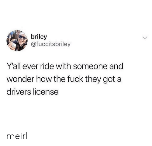 Fuck, Wonder, and MeIRL: briley  @fuccitsbriley  Y'all ever ride with someone and  wonder how the fuck they got a  drivers license meirl