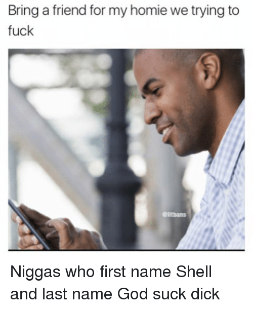 last names: Bring a friend for my homie we trying to  fuck Niggas who first name Shell and last name God suck dick