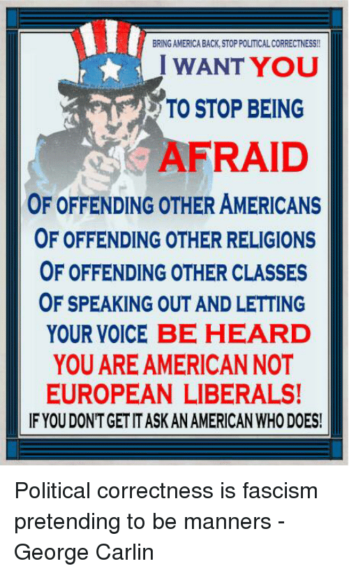 Political Correctness: BRING AMERICA BACK, STOP POLITICAL CORRECTNESS!!  I WANT YOU  TO STOP BEING  AFRAID  OF OFFENDING OTHER AMERICANS  OF OFFENDING OTHER RELIGIONS  OF OFFENDING OTHER CLASSES  OF SPEAKING OUT AND LETTING  YOUR VOICE BE HEARD  YOU ARE AMERICANNOT  EUROPEAN LIBERALS!  IF YOU DONTGET IT ASK AN AMERICAN WHO DOES! Political correctness is fascism pretending to be manners - George Carlin