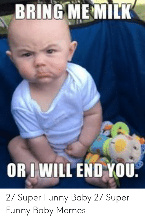 baby memes: BRING MEMILK  OR I WILL END YOU 27 Super Funny Baby  27 Super Funny Baby Memes
