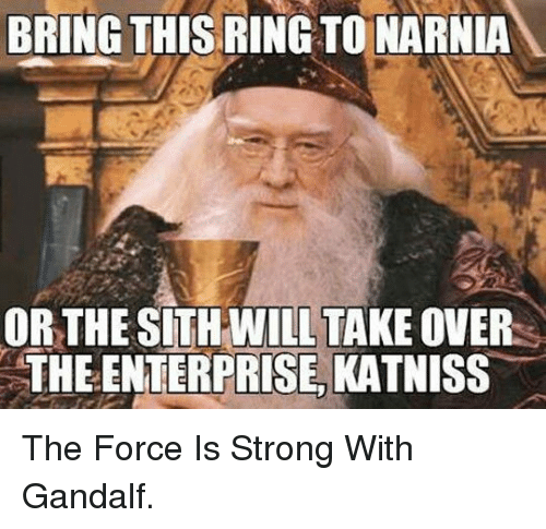Force Is Strong: BRING THIS RING TO NARNIA  OR THE SITH WILL TAKE OVER  THE ENTERPRISE, KATNISS <p>The Force Is Strong With Gandalf.</p>