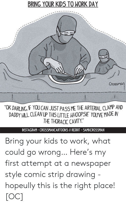 """strip: BRING YOUR KIDS TO WORK DAY  Crossman  OK DARLING IF YOU CAN JUST PASS ME THE ARTERIAL CLAMP AND  DADDY WILL CLEAN UP THIS LITTLE WHOOPSIE YOU'VE MADE IN  THE THORACIC CAVITY.""""  INSTAGRAM-CROSSMANCARTOONS I/ REDDIT - SAMHCROSSMAN Bring your kids to work, what could go wrong… Here's my first attempt at a newspaper style comic strip drawing - hopeully this is the right place! [OC]"""