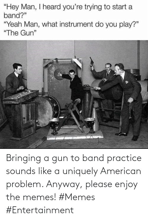 Band: Bringing a gun to band practice sounds like a uniquely American problem. Anyway, please enjoy the memes! #Memes #Entertainment