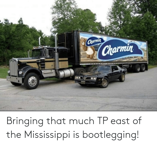 Mississippi: Bringing that much TP east of the Mississippi is bootlegging!