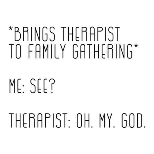 oh my: *BRINGS THERAPIST  TO FAMILY GATHERING  ME: SEE?  THERAPIST: OH. MY. GOD.
