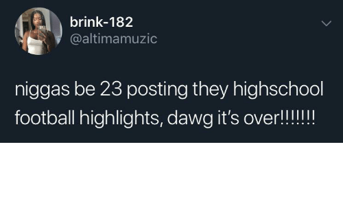 niggas: brink-182  @altimamuzic  niggas be 23 posting they highschool  football highlights, dawg it's over!!!!!!
