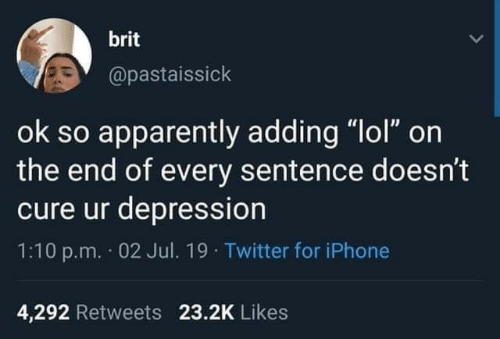 "apparently: brit  @pastaissick  ok so apparently adding ""lol"" on  the end of every sentence doesn't  cure ur depression  1:10 p.m. 02 Jul. 19 Twitter for iPhone  4,292 Retweets 23.2K Likes"