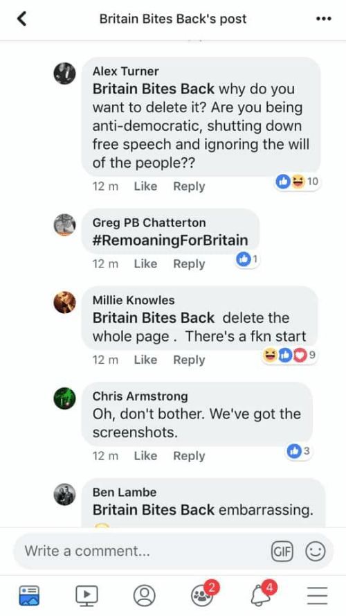 Alex Turner: Britain Bites Back's post  Alex Turner  Britain Bites Back why do you  want to delete it? Are you being  anti-democratic, shutting down  free speech and ignoring the will  of the people??  12 m Like Reply  10  Greg PB Chatterton  #RemoaningForBritain  12 m Like Reply  Millie Knowles  Britain Bites Back delete the  whole page. There's a fkn start  12 m Like Reply  Chris Armstrong  Oh, don't bother. We've got the  screenshots.  12 m Like Reply  Ben Lambe  Britain Bites Back embarrassing.  Write a comment...  GIF  2  4